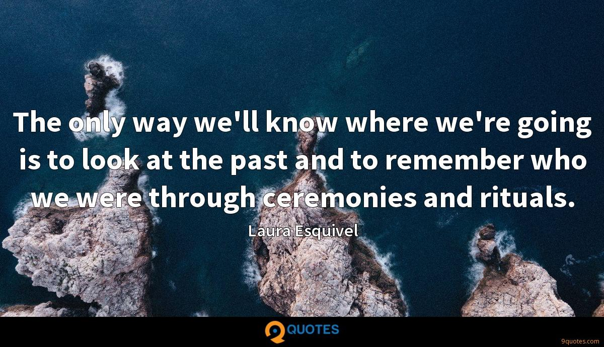 The only way we'll know where we're going is to look at the past and to remember who we were through ceremonies and rituals.