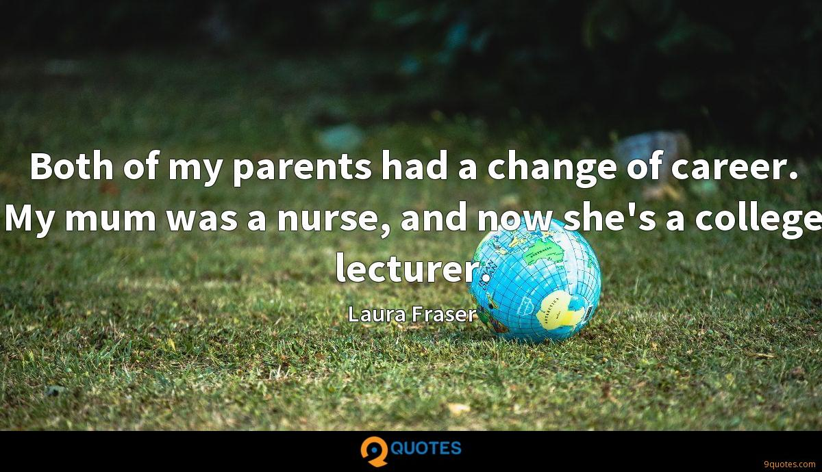 Both of my parents had a change of career. My mum was a nurse, and now she's a college lecturer.