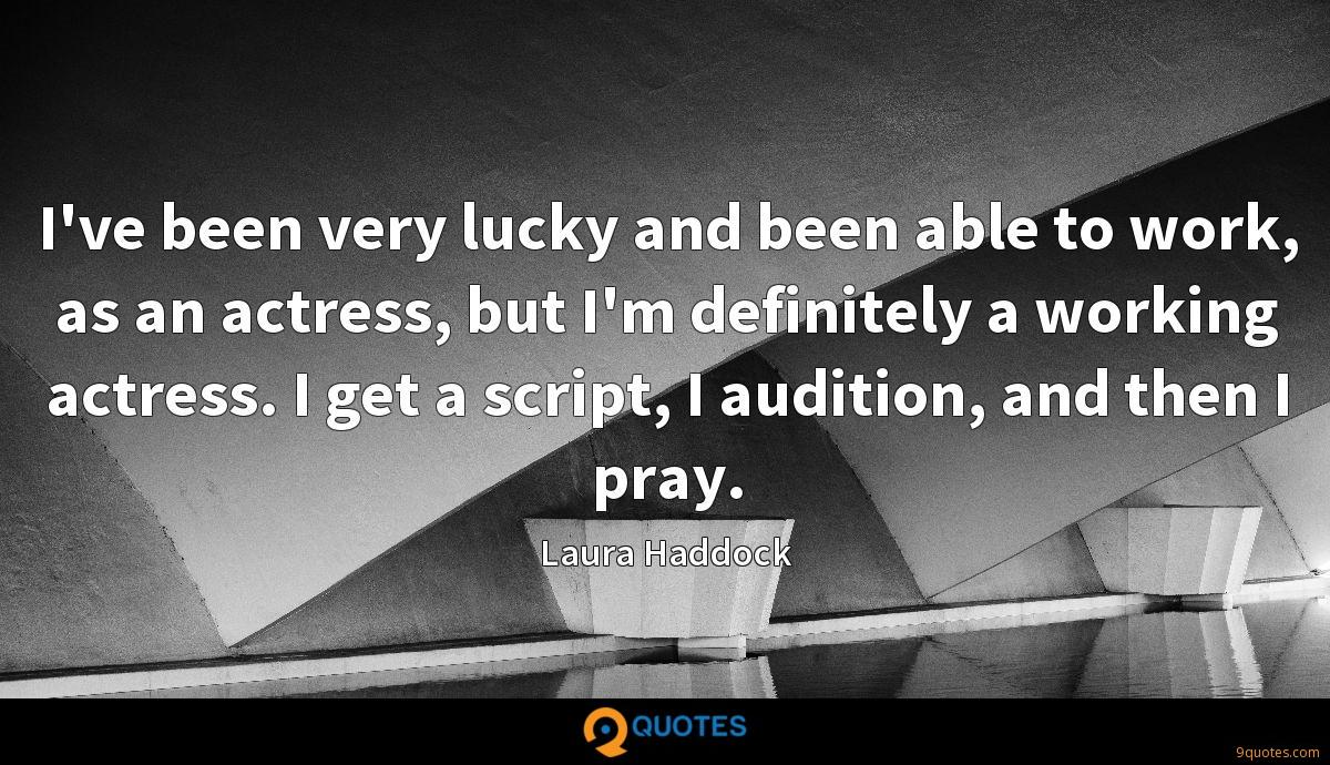 I've been very lucky and been able to work, as an actress, but I'm definitely a working actress. I get a script, I audition, and then I pray.