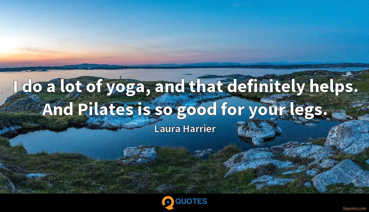 I do a lot of yoga, and that definitely helps. And Pilates is so good for your legs.