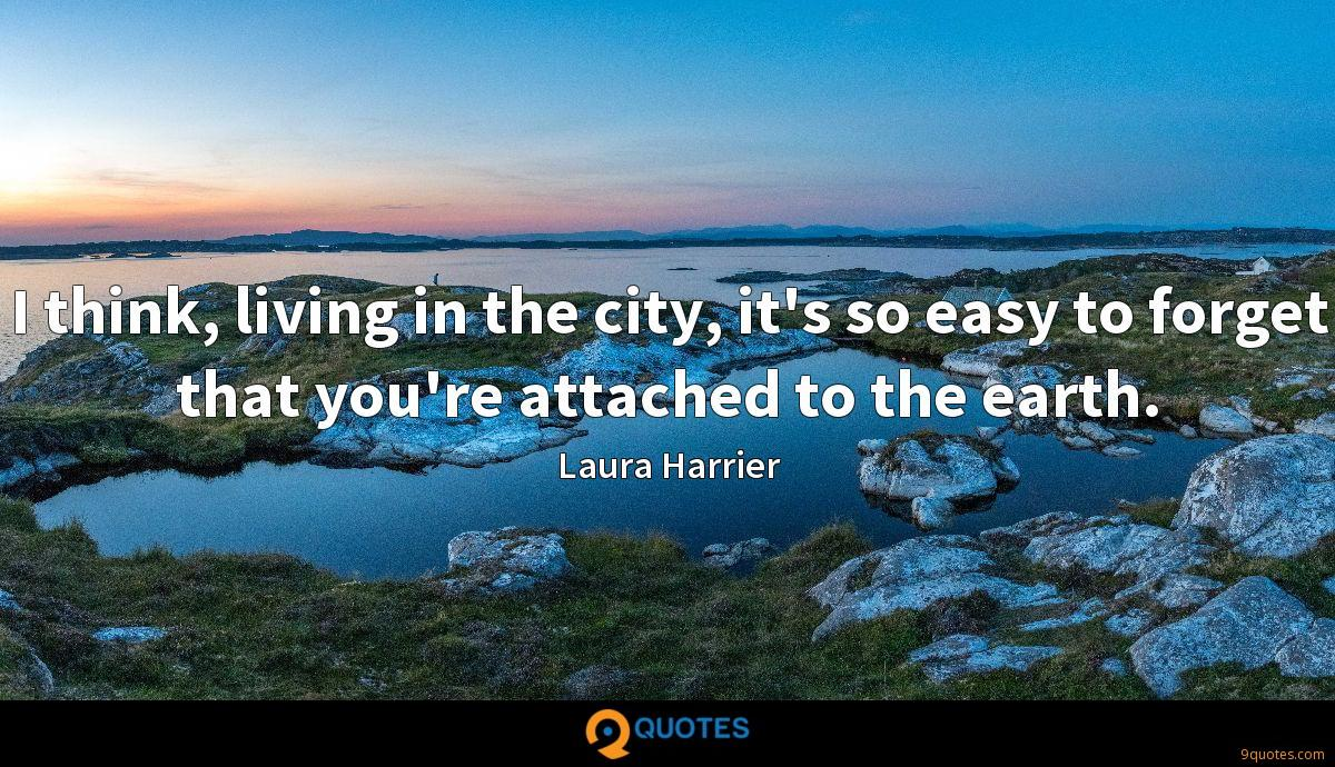 I think, living in the city, it's so easy to forget that you're attached to the earth.