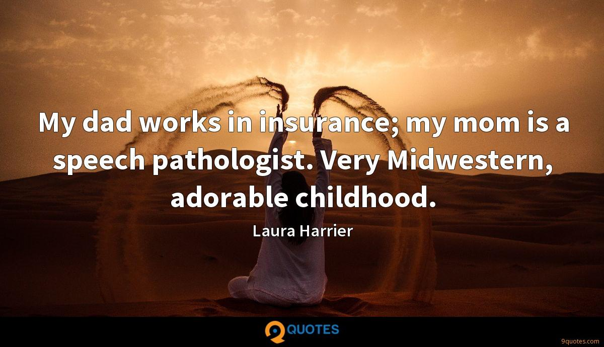 My dad works in insurance; my mom is a speech pathologist. Very Midwestern, adorable childhood.
