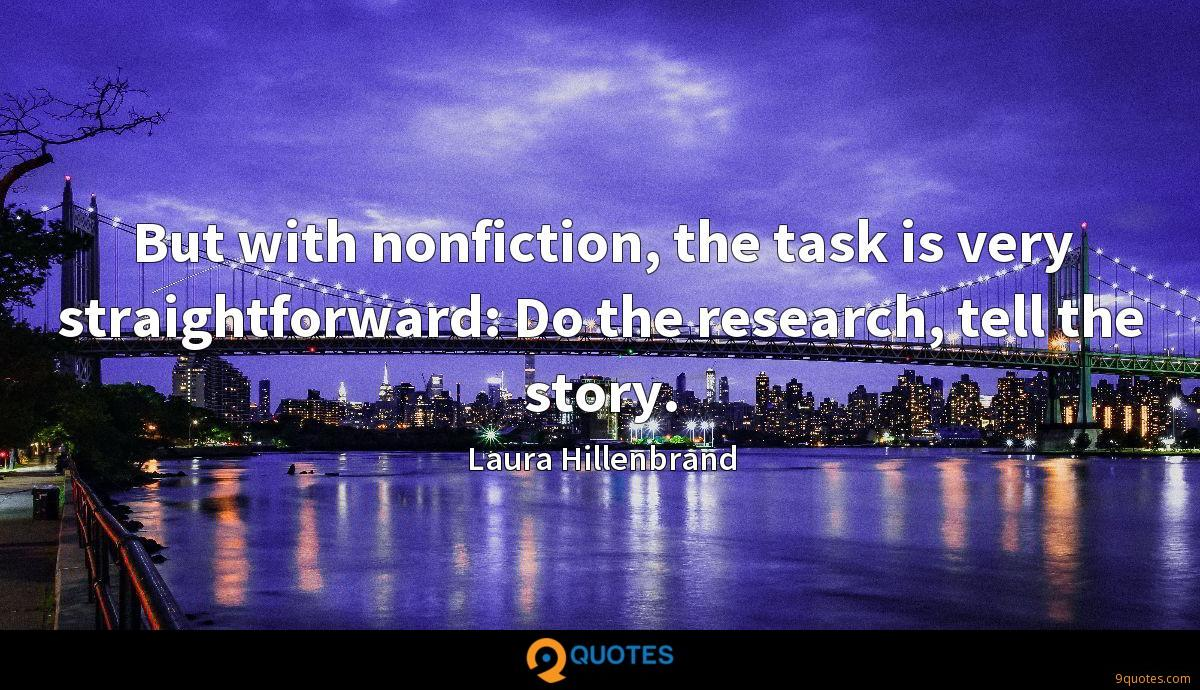 But with nonfiction, the task is very straightforward: Do the research, tell the story.
