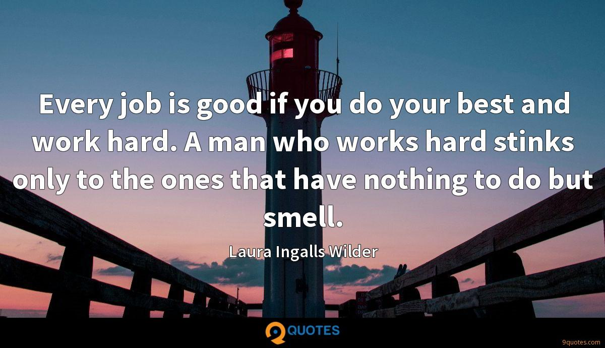 Every job is good if you do your best and work hard. A man who works hard stinks only to the ones that have nothing to do but smell.