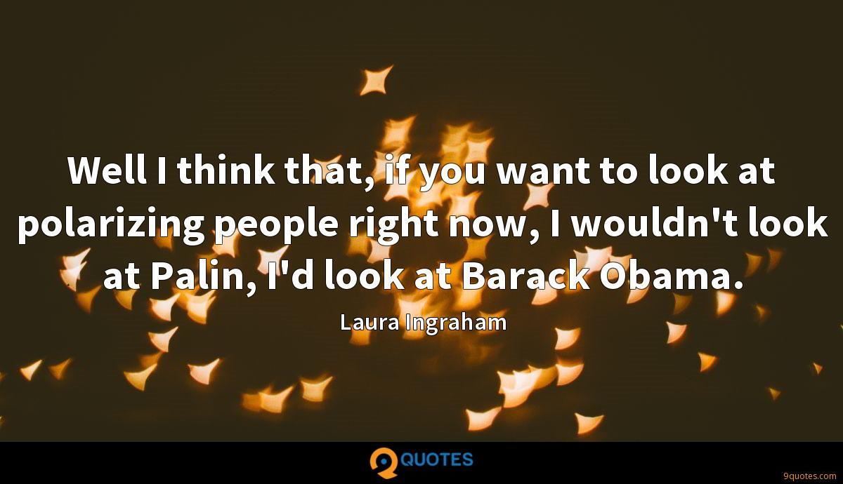 Well I think that, if you want to look at polarizing people right now, I wouldn't look at Palin, I'd look at Barack Obama.