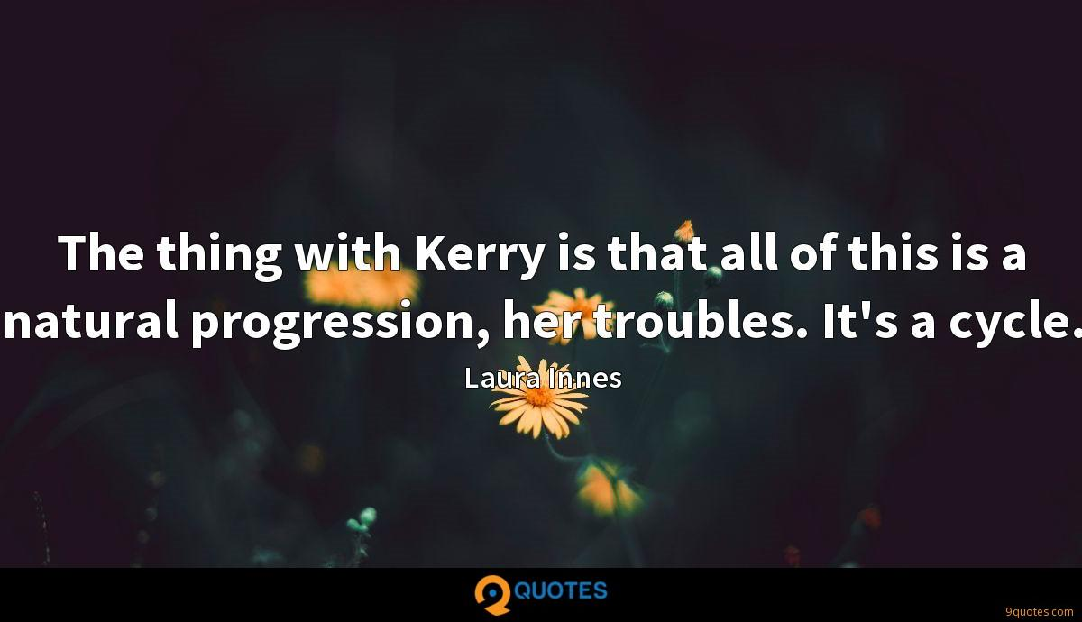 The thing with Kerry is that all of this is a natural progression, her troubles. It's a cycle.