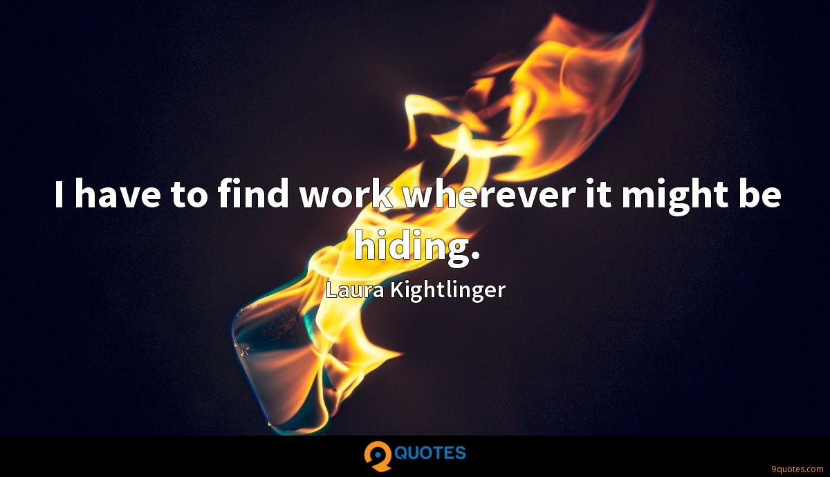 I have to find work wherever it might be hiding.