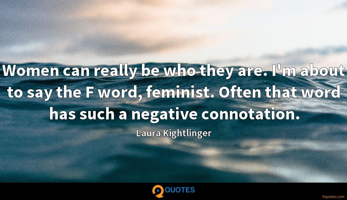 Women can really be who they are. I'm about to say the F word, feminist. Often that word has such a negative connotation.