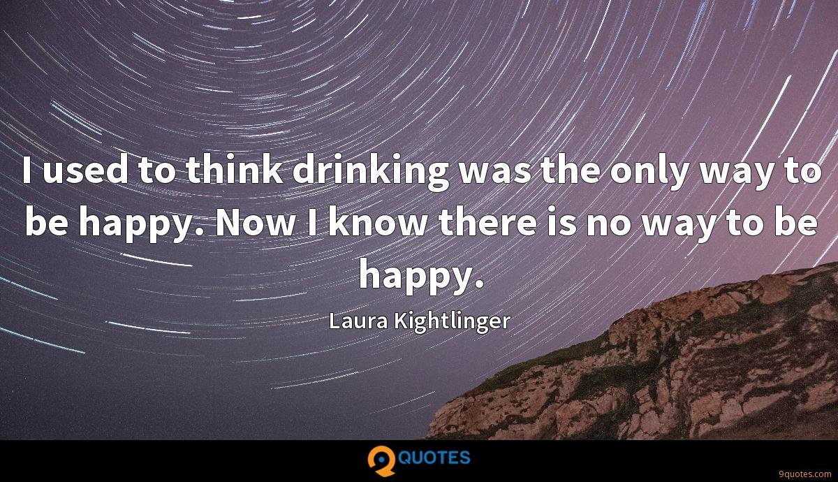I used to think drinking was the only way to be happy. Now I know there is no way to be happy.