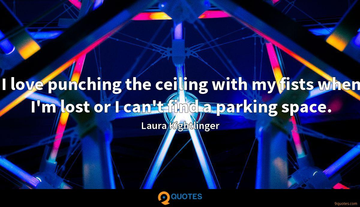 I love punching the ceiling with my fists when I'm lost or I can't find a parking space.