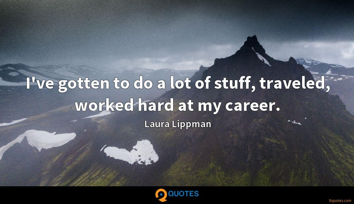 I've gotten to do a lot of stuff, traveled, worked hard at my career.