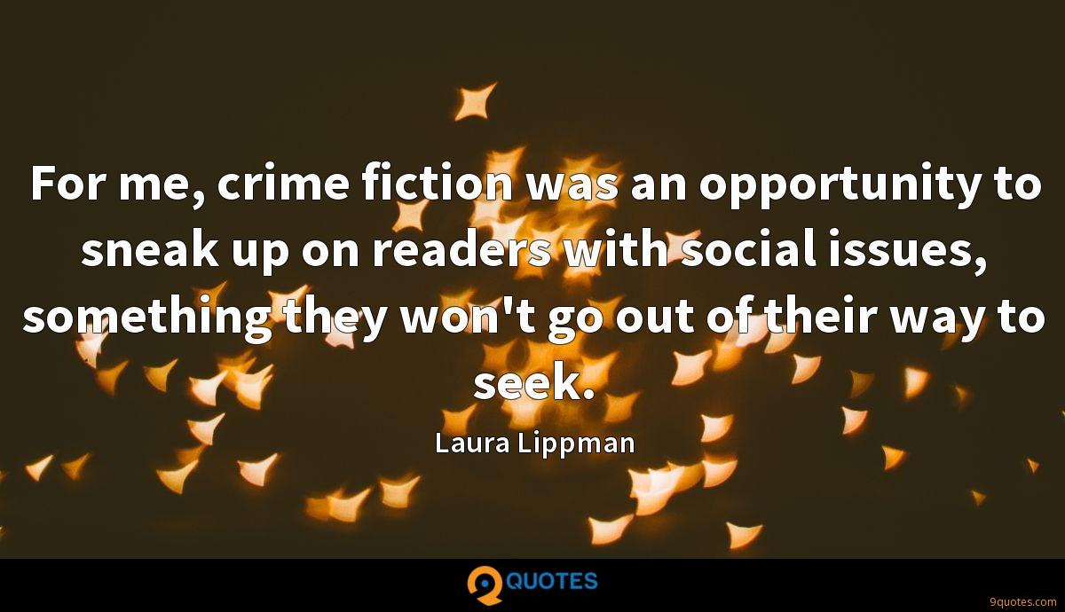 For me, crime fiction was an opportunity to sneak up on readers with social issues, something they won't go out of their way to seek.