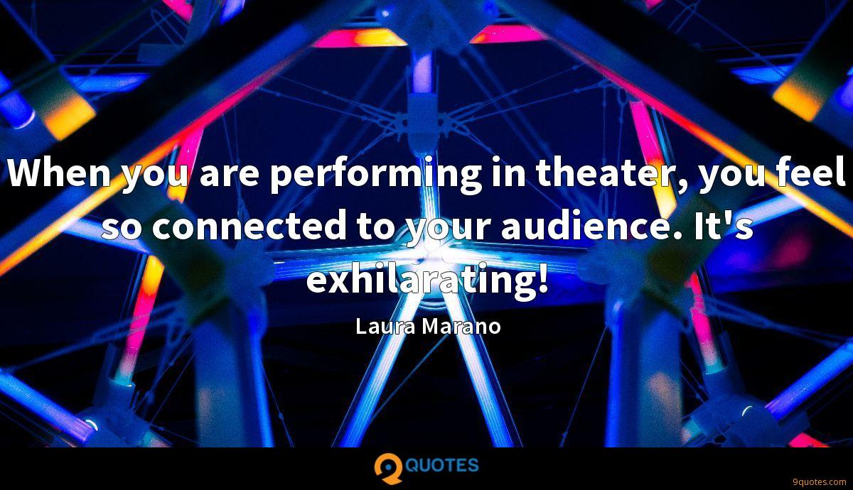 When you are performing in theater, you feel so connected to your audience. It's exhilarating!