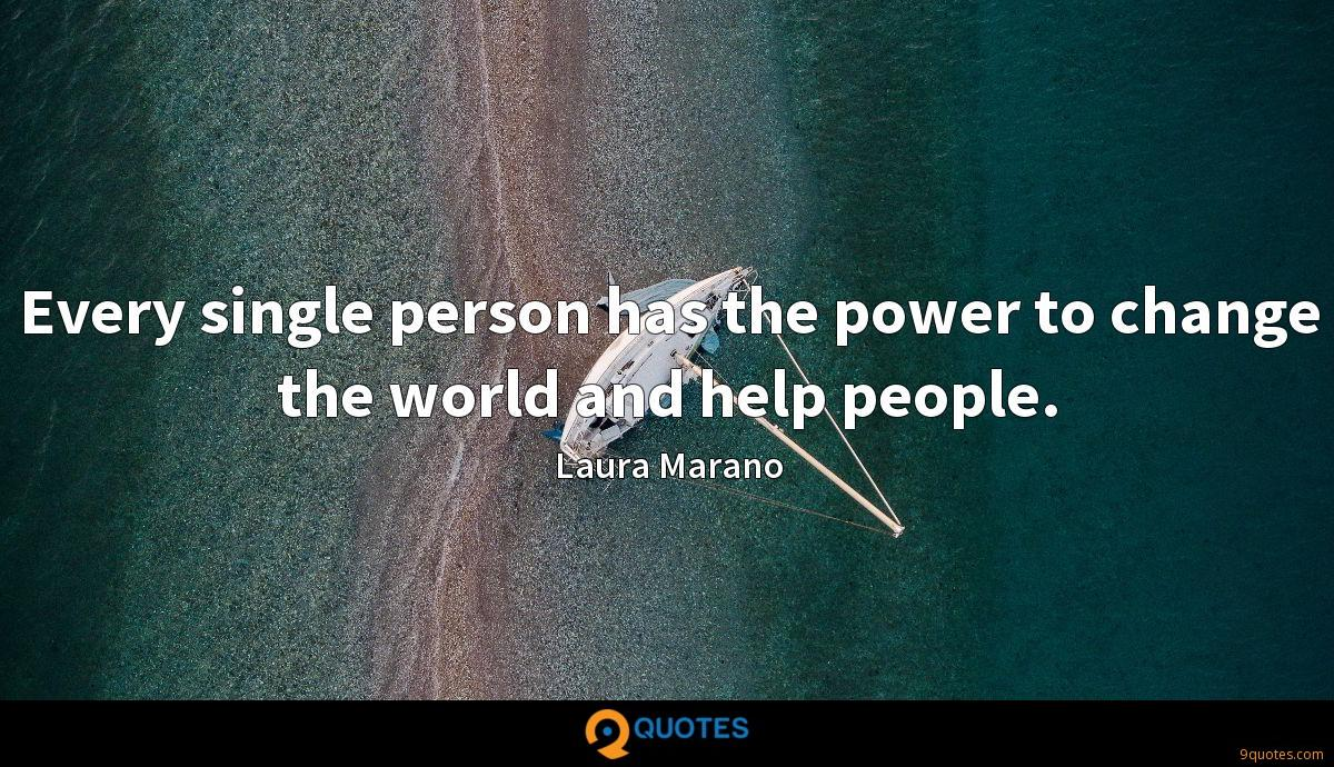 Every single person has the power to change the world and help people.