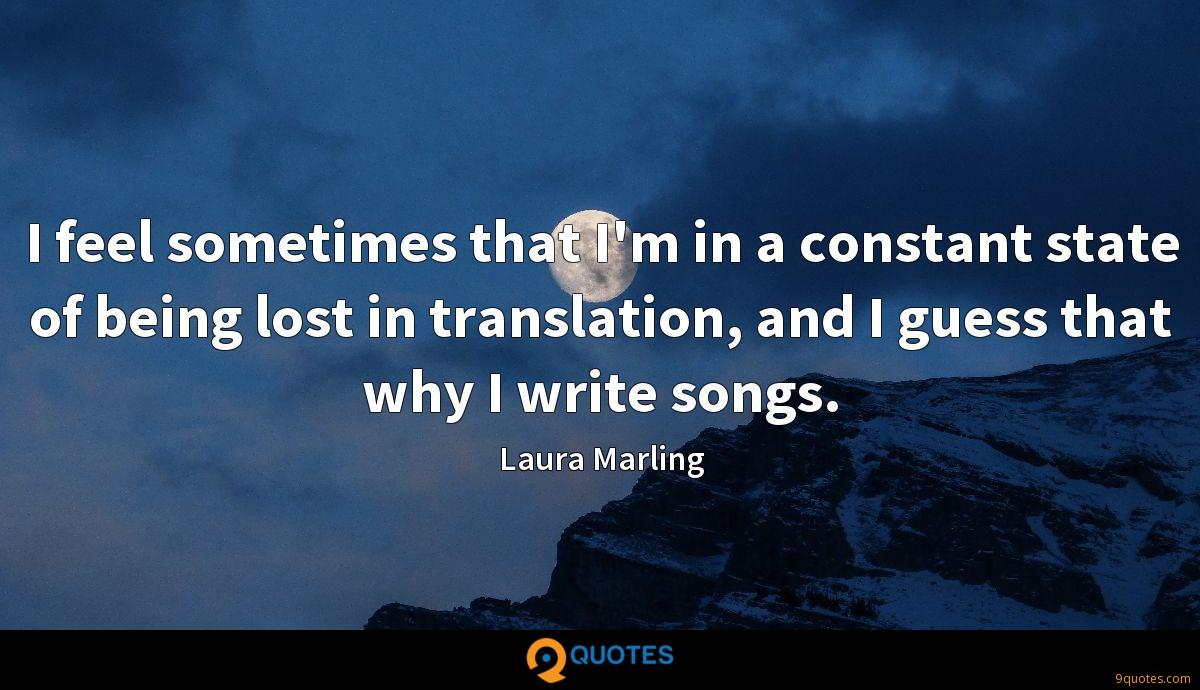I feel sometimes that I'm in a constant state of being lost in translation, and I guess that why I write songs.