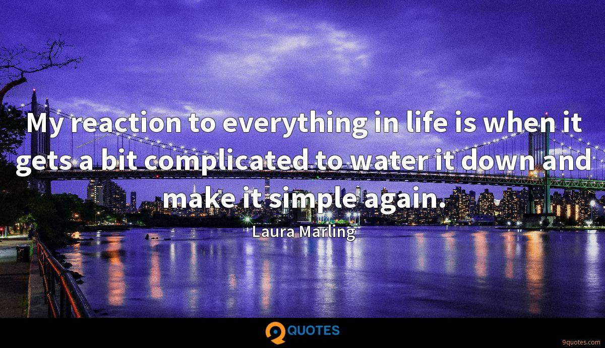 My reaction to everything in life is when it gets a bit complicated to water it down and make it simple again.