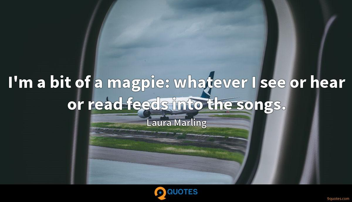 I'm a bit of a magpie: whatever I see or hear or read feeds into the songs.