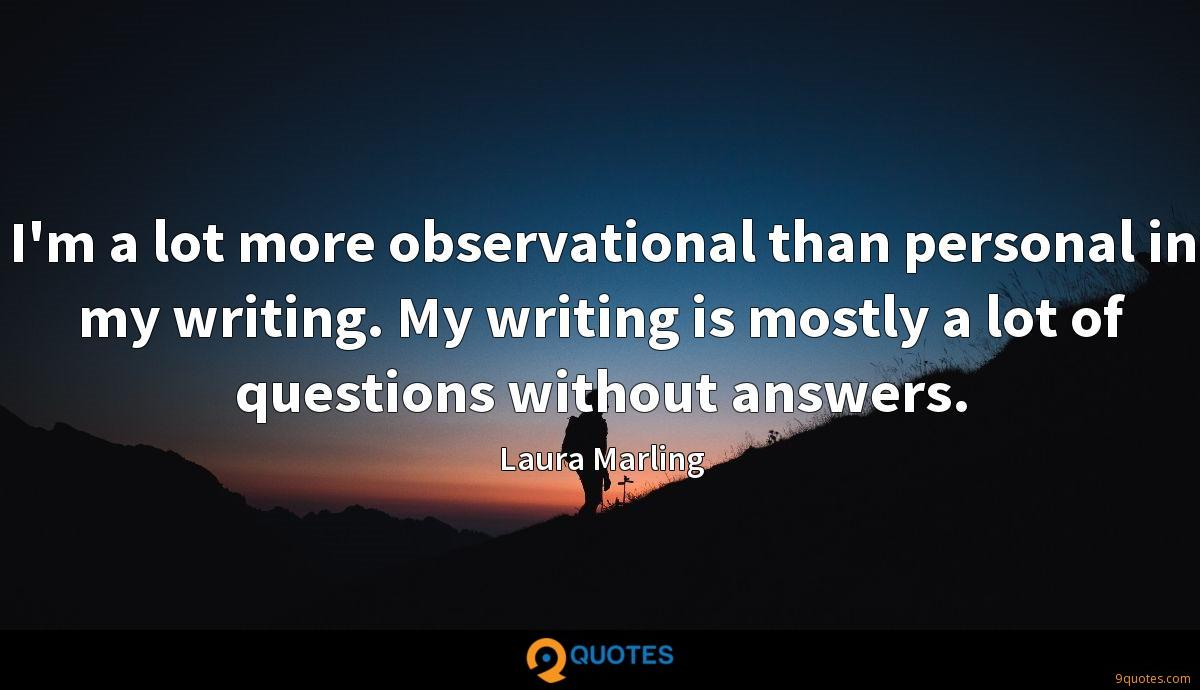 I'm a lot more observational than personal in my writing. My writing is mostly a lot of questions without answers.