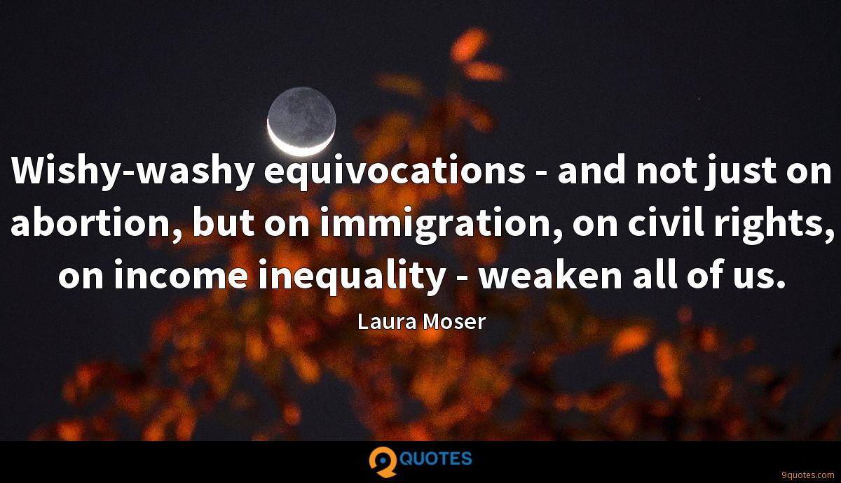 Wishy-washy equivocations - and not just on abortion, but on immigration, on civil rights, on income inequality - weaken all of us.