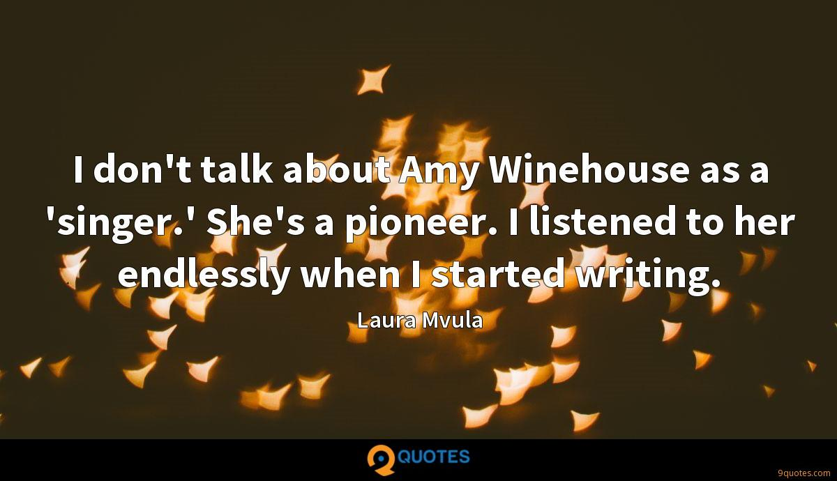 I don't talk about Amy Winehouse as a 'singer.' She's a pioneer. I listened to her endlessly when I started writing.