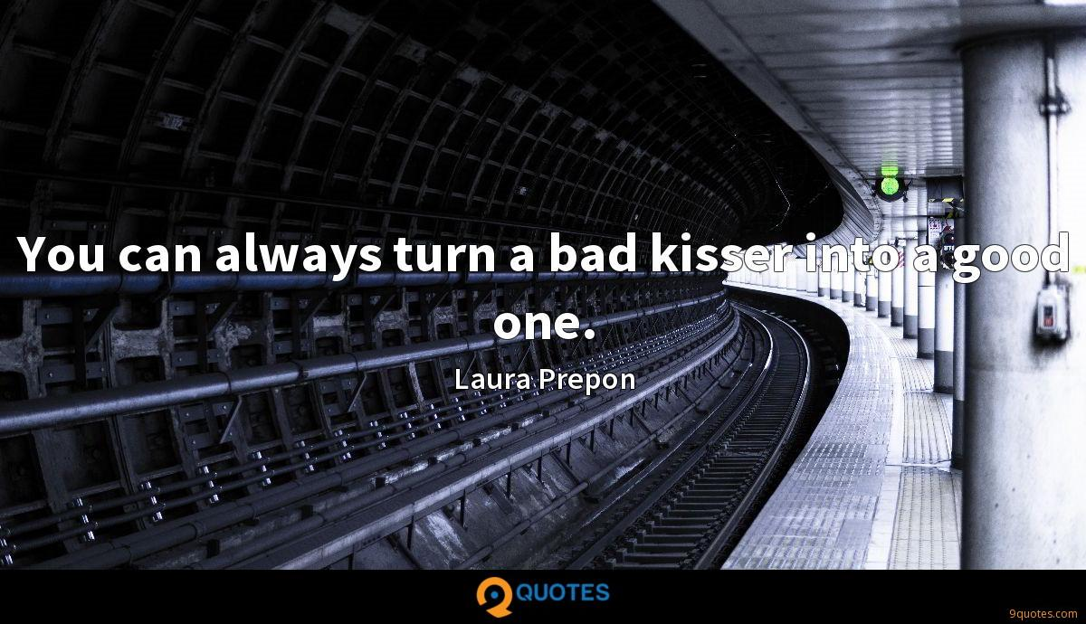 You can always turn a bad kisser into a good one.