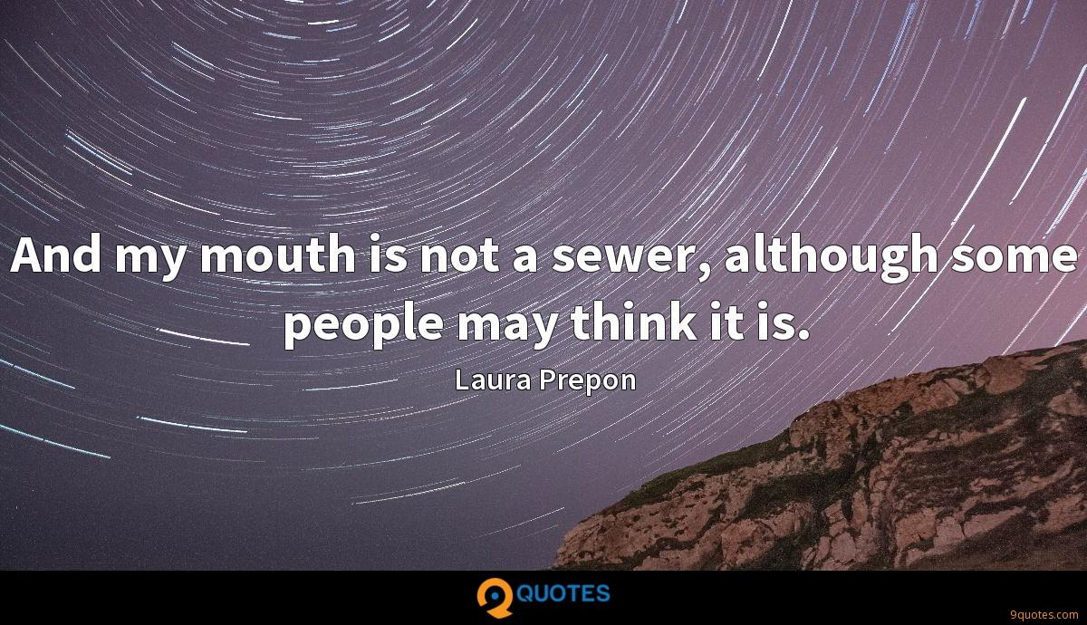 And my mouth is not a sewer, although some people may think it is.