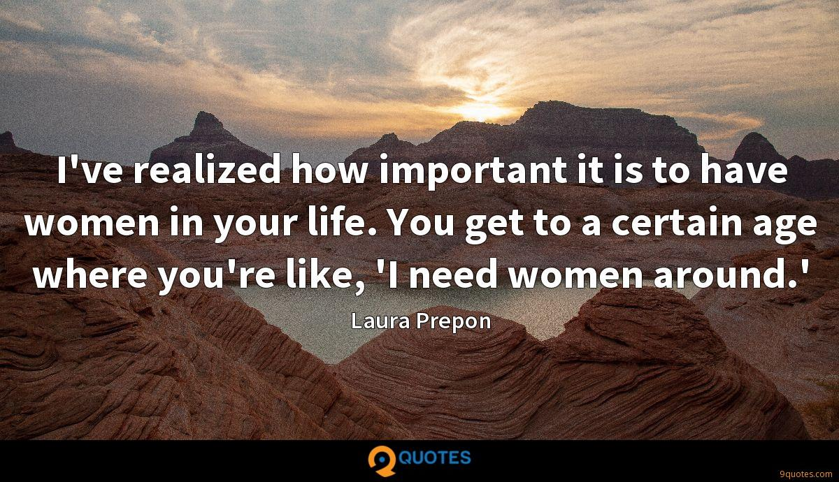 I've realized how important it is to have women in your life. You get to a certain age where you're like, 'I need women around.'