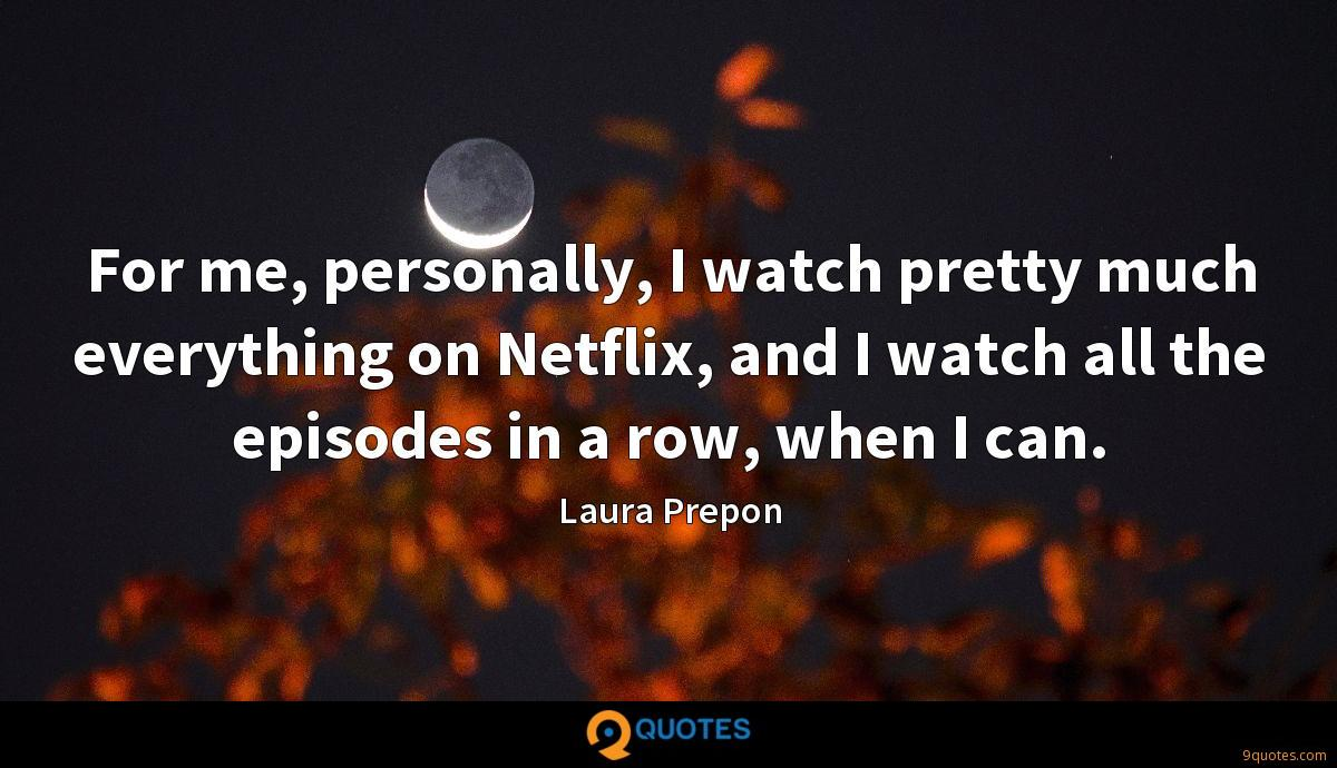 For me, personally, I watch pretty much everything on Netflix, and I watch all the episodes in a row, when I can.