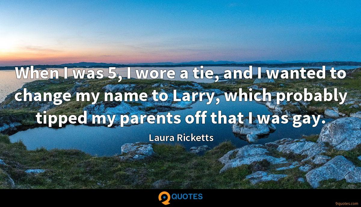 When I was 5, I wore a tie, and I wanted to change my name to Larry, which probably tipped my parents off that I was gay.