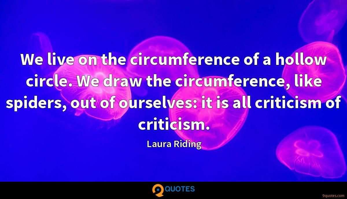 We live on the circumference of a hollow circle. We draw the circumference, like spiders, out of ourselves: it is all criticism of criticism.