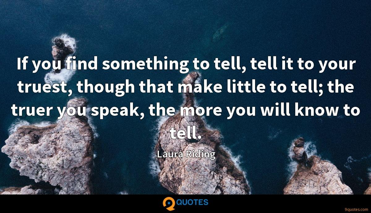 If you find something to tell, tell it to your truest, though that make little to tell; the truer you speak, the more you will know to tell.