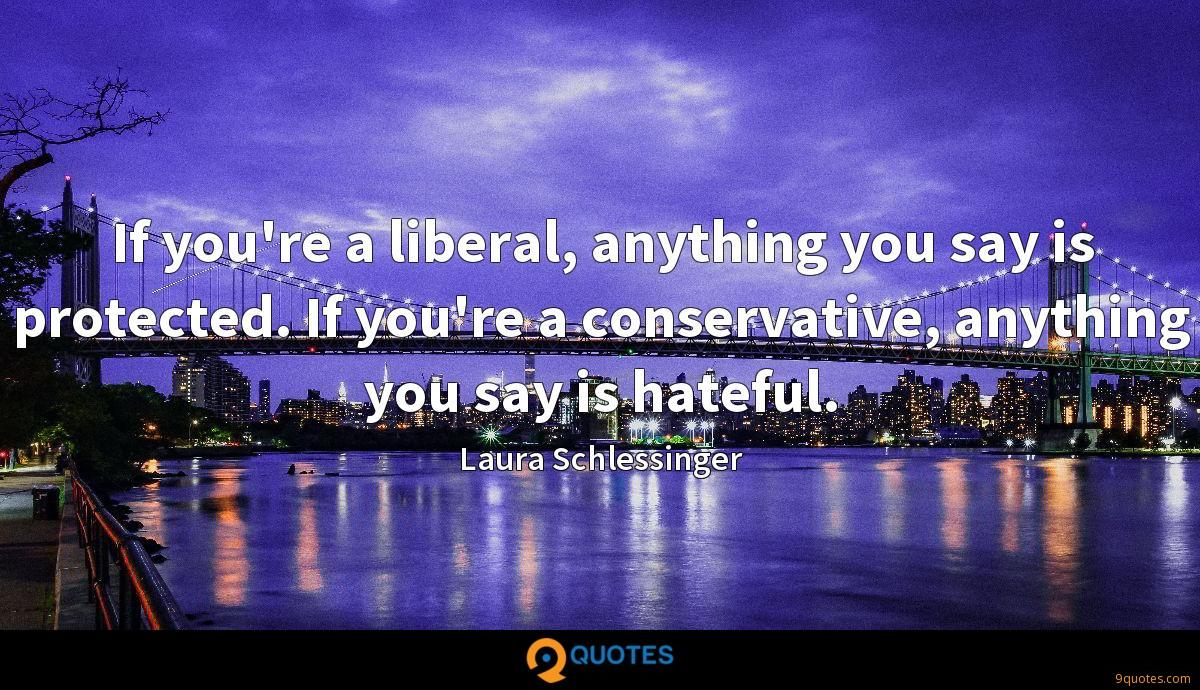 If you're a liberal, anything you say is protected. If you're a conservative, anything you say is hateful.