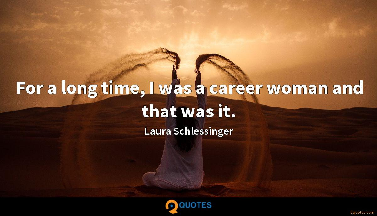 For a long time, I was a career woman and that was it.