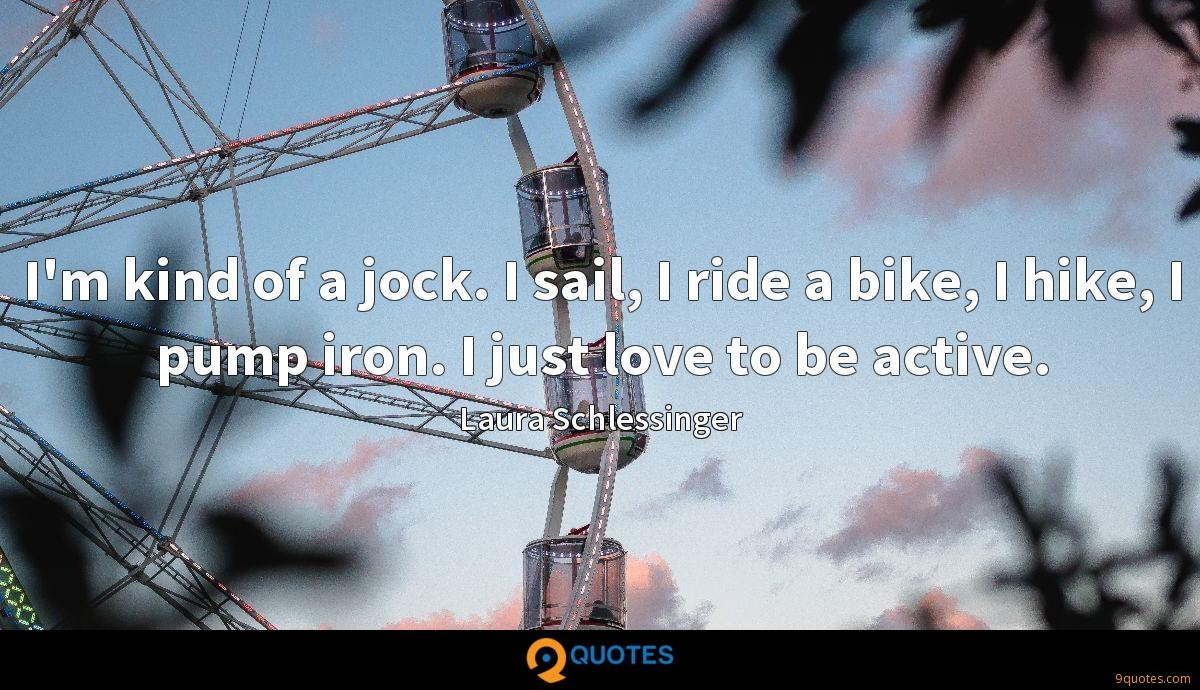 I'm kind of a jock. I sail, I ride a bike, I hike, I pump iron. I just love to be active.