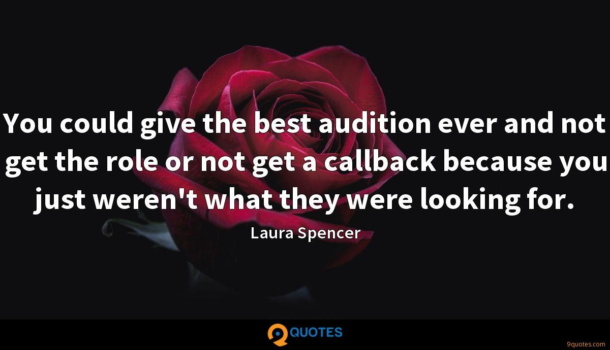 You could give the best audition ever and not get the role or not get a callback because you just weren't what they were looking for.