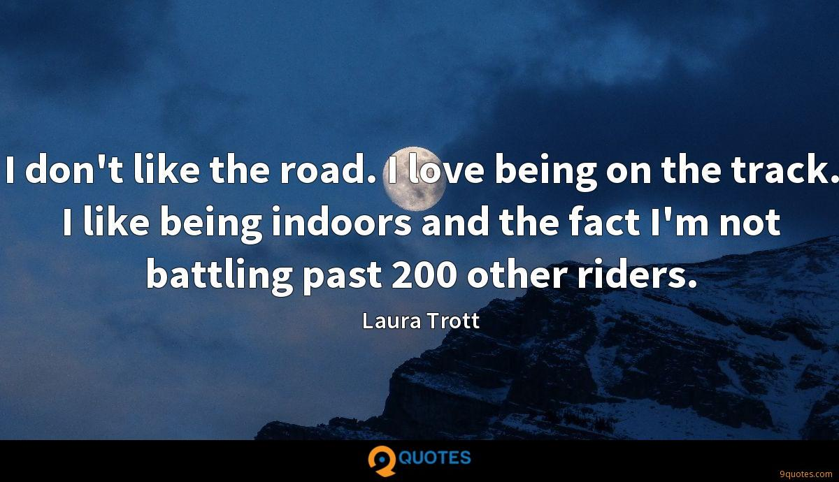 I don't like the road. I love being on the track. I like being indoors and the fact I'm not battling past 200 other riders.