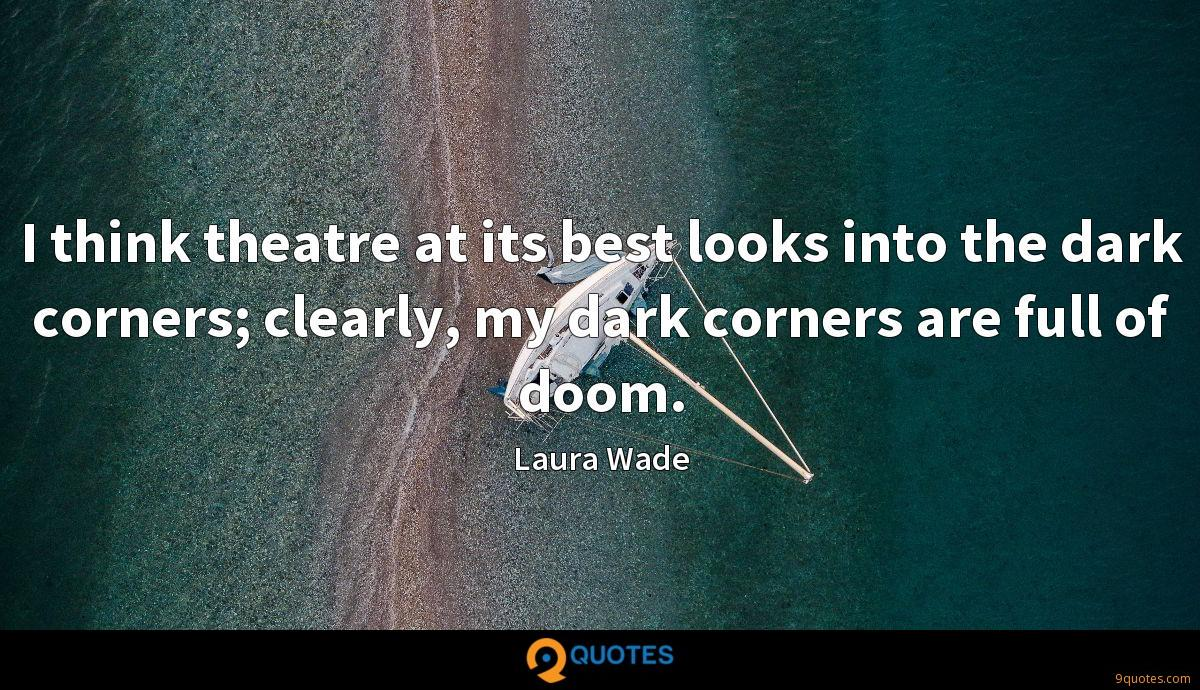 I think theatre at its best looks into the dark corners; clearly, my dark corners are full of doom.