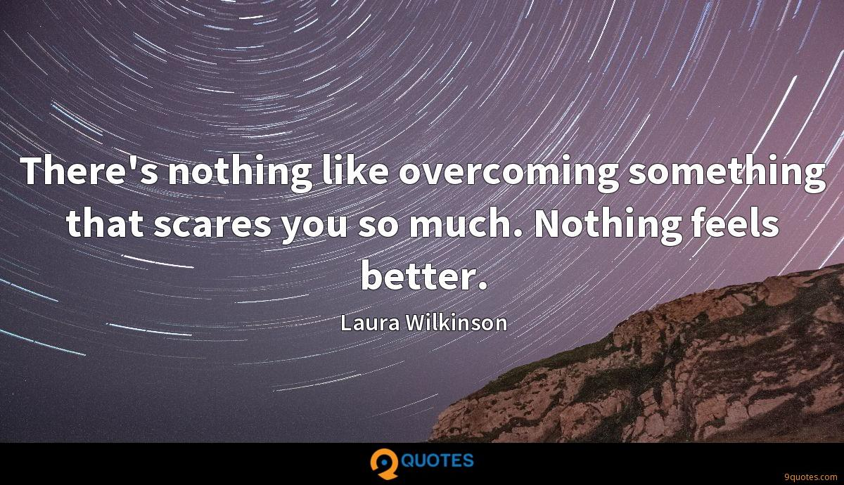 There's nothing like overcoming something that scares you so much. Nothing feels better.