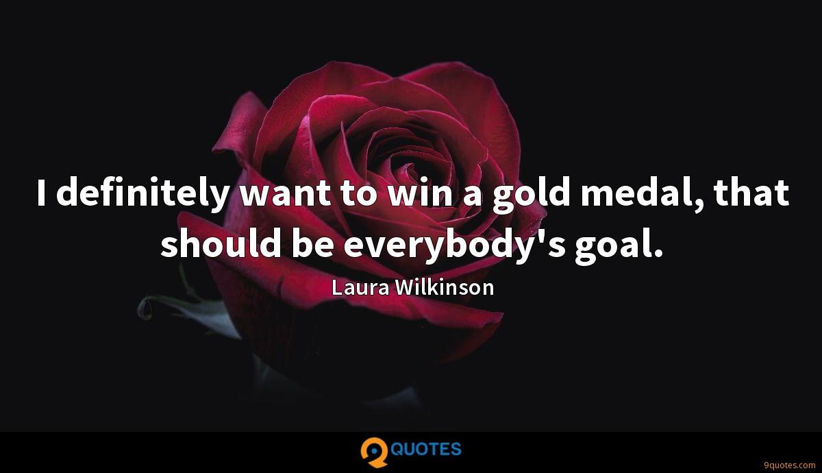 I definitely want to win a gold medal, that should be everybody's goal.