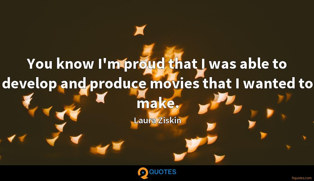 You know I'm proud that I was able to develop and produce movies that I wanted to make.