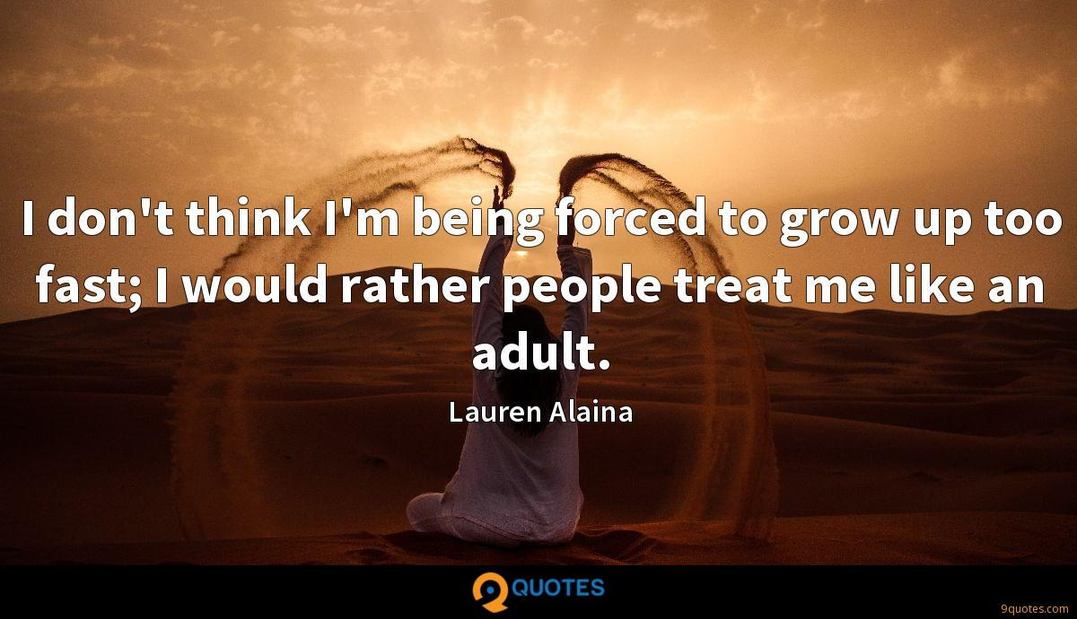 I don't think I'm being forced to grow up too fast; I would rather people treat me like an adult.
