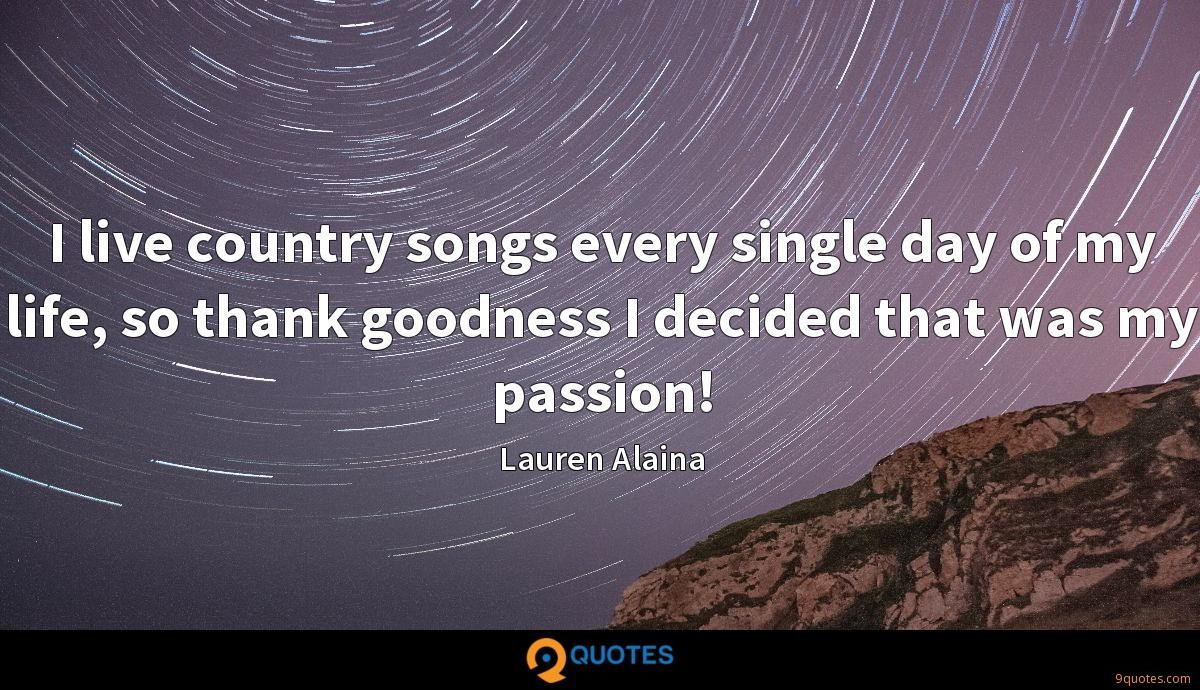 I live country songs every single day of my life, so thank goodness I decided that was my passion!