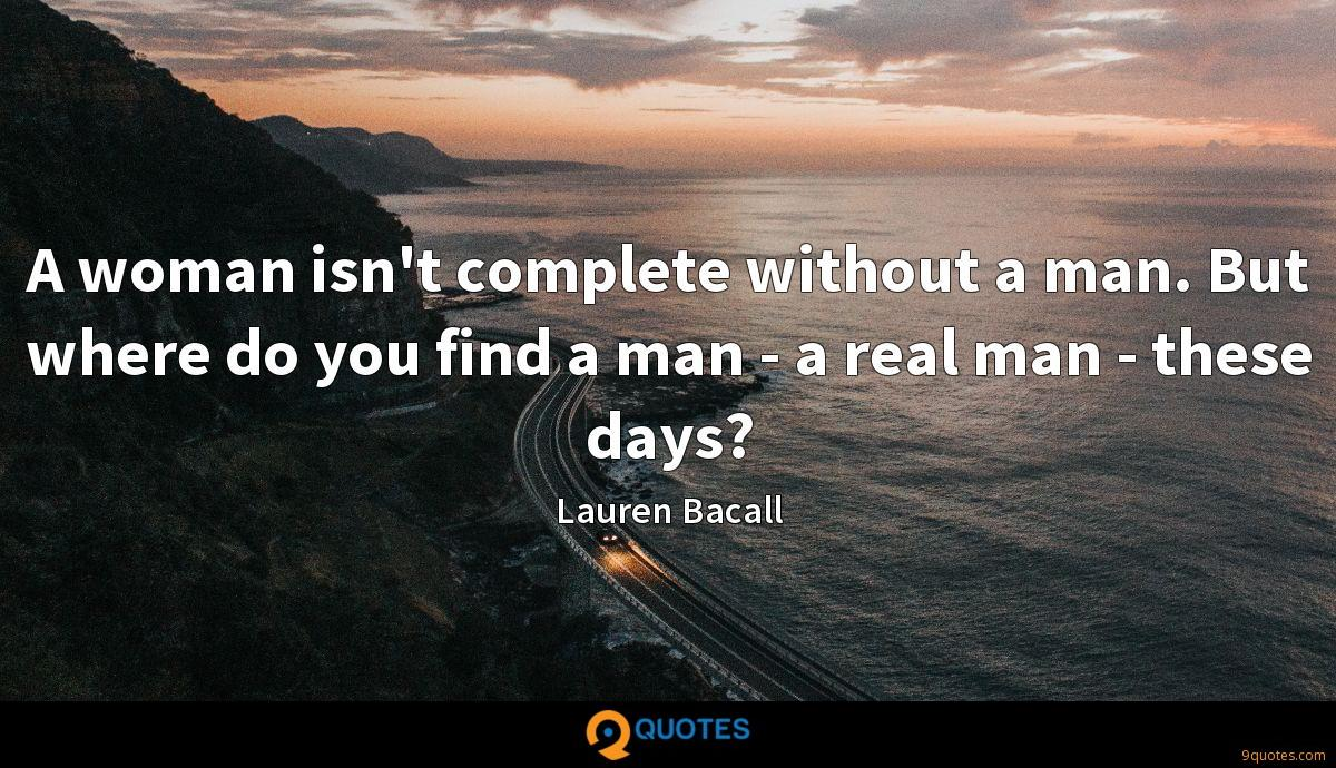 A woman isn't complete without a man. But where do you find a man - a real man - these days?