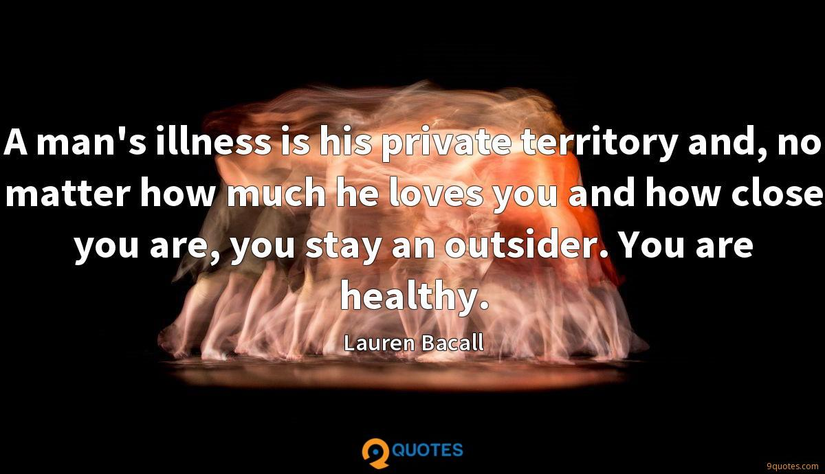 A man's illness is his private territory and, no matter how much he loves you and how close you are, you stay an outsider. You are healthy.