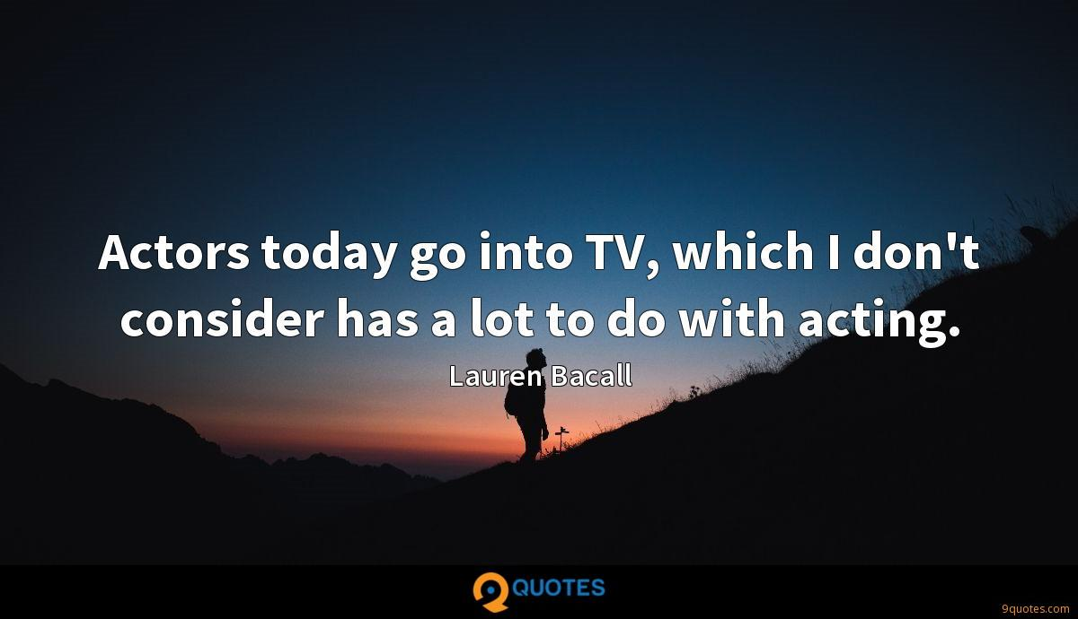 Actors today go into TV, which I don't consider has a lot to do with acting.