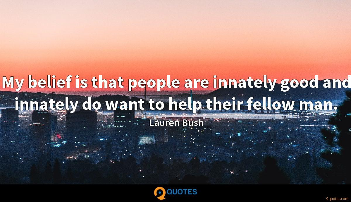 My belief is that people are innately good and innately do want to help their fellow man.