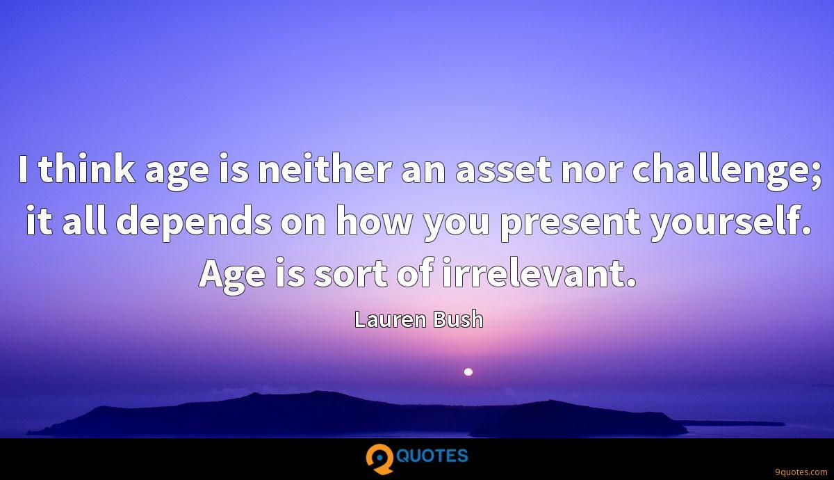 I think age is neither an asset nor challenge; it all depends on how you present yourself. Age is sort of irrelevant.