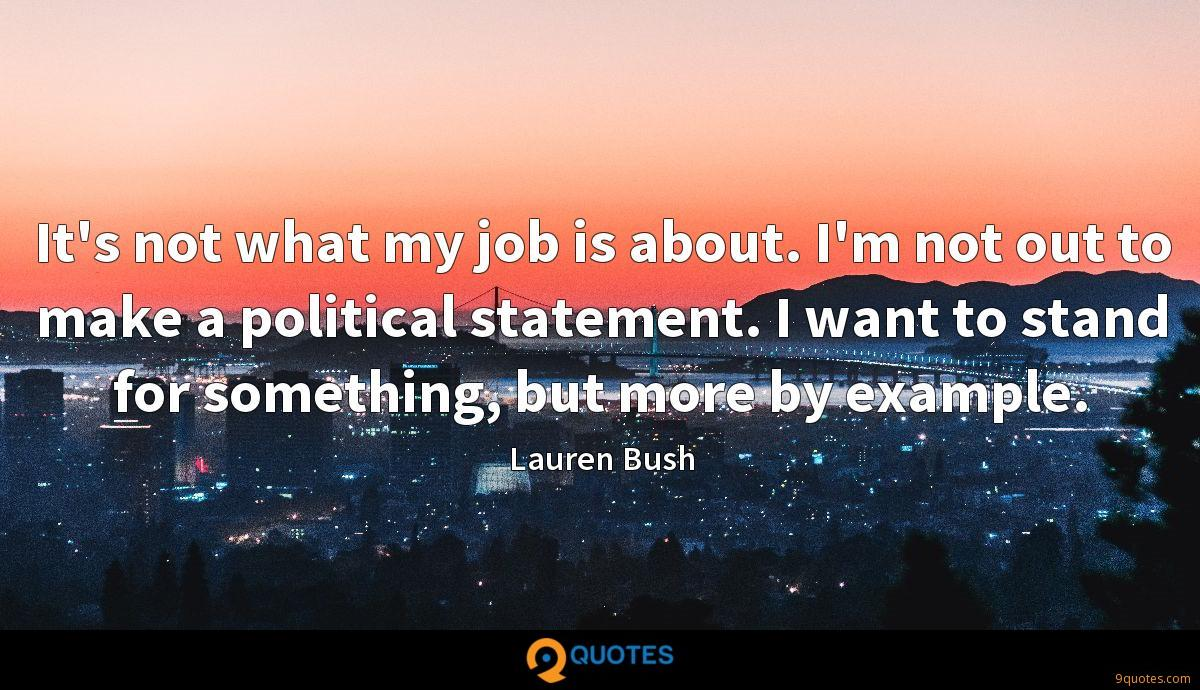 It's not what my job is about. I'm not out to make a political statement. I want to stand for something, but more by example.