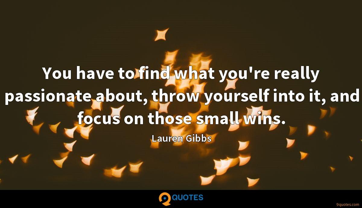 You have to find what you're really passionate about, throw yourself into it, and focus on those small wins.