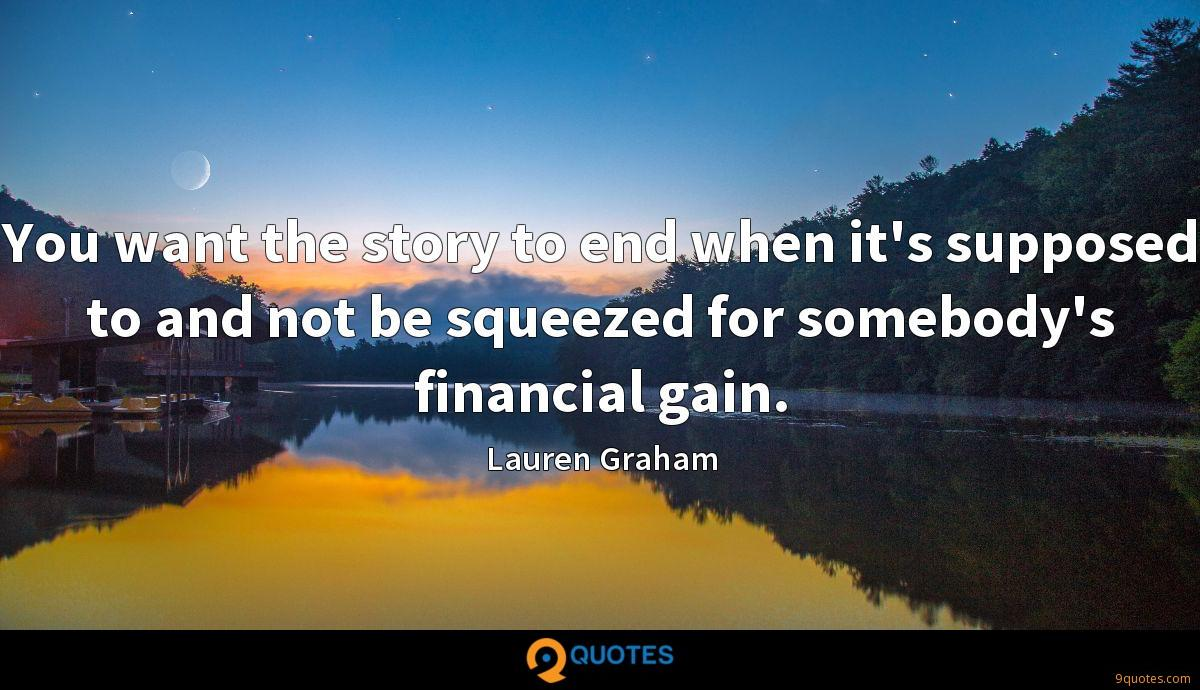 You want the story to end when it's supposed to and not be squeezed for somebody's financial gain.